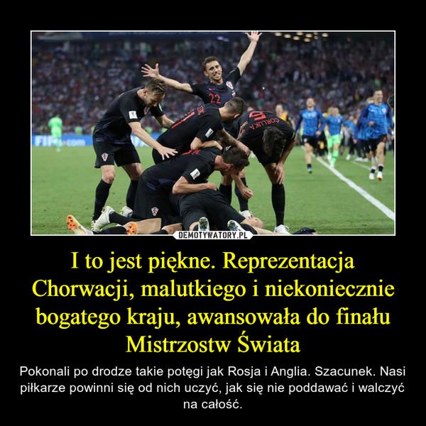 I to jest piękne. Reprezentacja Chorwacji, malutkiego i niekoniecznie bogatego kraju, awansowała do finału Mistrzostw Świata – Pokonali po drodze takie potęgi jak Rosja i Anglia. Szacunek. Nasi piłkarze powinni się od nich uczyć, jak się nie poddawać i walczyć na całość.