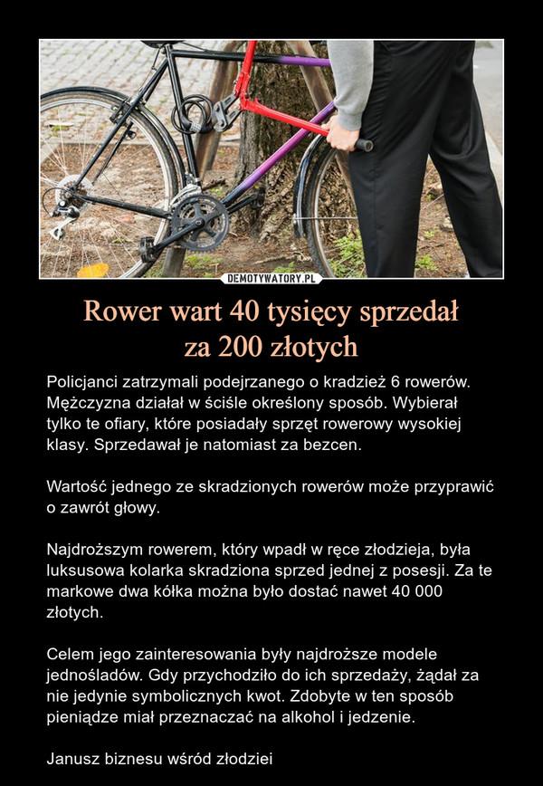 Rower wart 40 tysięcy sprzedałza 200 złotych – Policjanci zatrzymali podejrzanego o kradzież 6 rowerów. Mężczyzna działał w ściśle określony sposób. Wybierał tylko te ofiary, które posiadały sprzęt rowerowy wysokiej klasy. Sprzedawał je natomiast za bezcen.Wartość jednego ze skradzionych rowerów może przyprawić o zawrót głowy.Najdroższym rowerem, który wpadł w ręce złodzieja, była luksusowa kolarka skradziona sprzed jednej z posesji. Za te markowe dwa kółka można było dostać nawet 40 000 złotych.Celem jego zainteresowania były najdroższe modele jednośladów. Gdy przychodziło do ich sprzedaży, żądał za nie jedynie symbolicznych kwot. Zdobyte w ten sposób pieniądze miał przeznaczać na alkohol i jedzenie.Janusz biznesu wśród złodziei