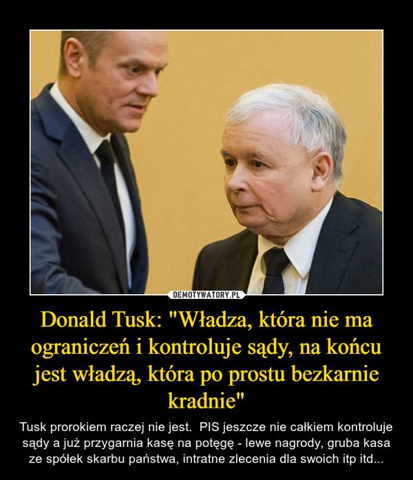 """Donald Tusk: """"Władza, która nie ma ograniczeń i kontroluje sądy, na końcu jest władzą, która po prostu bezkarnie kradnie"""" – Tusk prorokiem raczej nie jest.  PIS jeszcze nie całkiem kontroluje sądy a już przygarnia kasę na potęgę - lewe nagrody, gruba kasa ze spółek skarbu państwa, intratne zlecenia dla swoich itp itd..."""