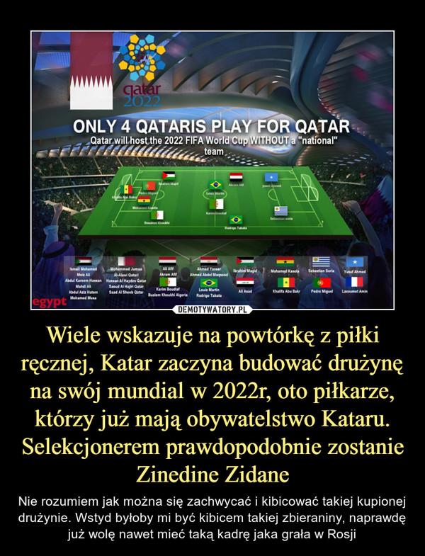 Wiele wskazuje na powtórkę z piłki ręcznej, Katar zaczyna budować drużynę na swój mundial w 2022r, oto piłkarze, którzy już mają obywatelstwo Kataru. Selekcjonerem prawdopodobnie zostanie Zinedine Zidane – Nie rozumiem jak można się zachwycać i kibicować takiej kupionej drużynie. Wstyd byłoby mi być kibicem takiej zbieraniny, naprawdę już wolę nawet mieć taką kadrę jaka grała w Rosji