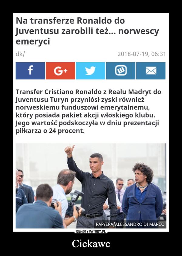 Ciekawe –  Na transferze Ronaldo do Juventusu zarobili też... norwescy emeryciTransfer Cristiano Ronaldo z Realu Madryt do Juventusu Turyn przyniósł zyski również norweskiemu funduszowi emerytalnemu, który posiada pakiet akcji włoskiego klubu. Jego wartość podskoczyła w dniu prezentacji piłkarza o 24 procent.