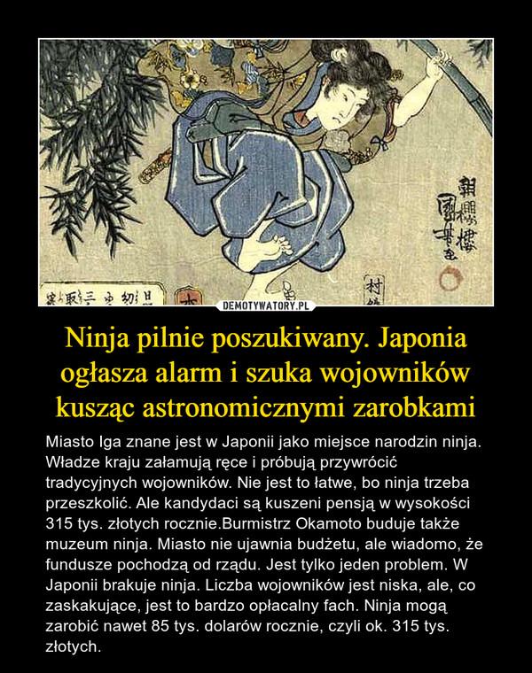 Ninja pilnie poszukiwany. Japonia ogłasza alarm i szuka wojowników kusząc astronomicznymi zarobkami – Miasto Iga znane jest w Japonii jako miejsce narodzin ninja. Władze kraju załamują ręce i próbują przywrócić tradycyjnych wojowników. Nie jest to łatwe, bo ninja trzeba przeszkolić. Ale kandydaci są kuszeni pensją w wysokości 315 tys. złotych rocznie.Burmistrz Okamoto buduje także muzeum ninja. Miasto nie ujawnia budżetu, ale wiadomo, że fundusze pochodzą od rządu. Jest tylko jeden problem. W Japonii brakuje ninja. Liczba wojowników jest niska, ale, co zaskakujące, jest to bardzo opłacalny fach. Ninja mogą zarobić nawet 85 tys. dolarów rocznie, czyli ok. 315 tys. złotych.