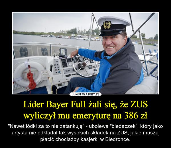 """Lider Bayer Full żali się, że ZUS wyliczył mu emeryturę na 386 zł – """"Nawet łódki za to nie zatankuję"""" - ubolewa """"biedaczek"""", który jako artysta nie odkładał tak wysokich składek na ZUS, jakie muszą płacić chociażby kasjerki w Biedronce."""