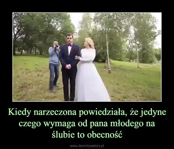 Kiedy narzeczona powiedziała, że jedyne czego wymaga od pana młodego na ślubie to obecność –