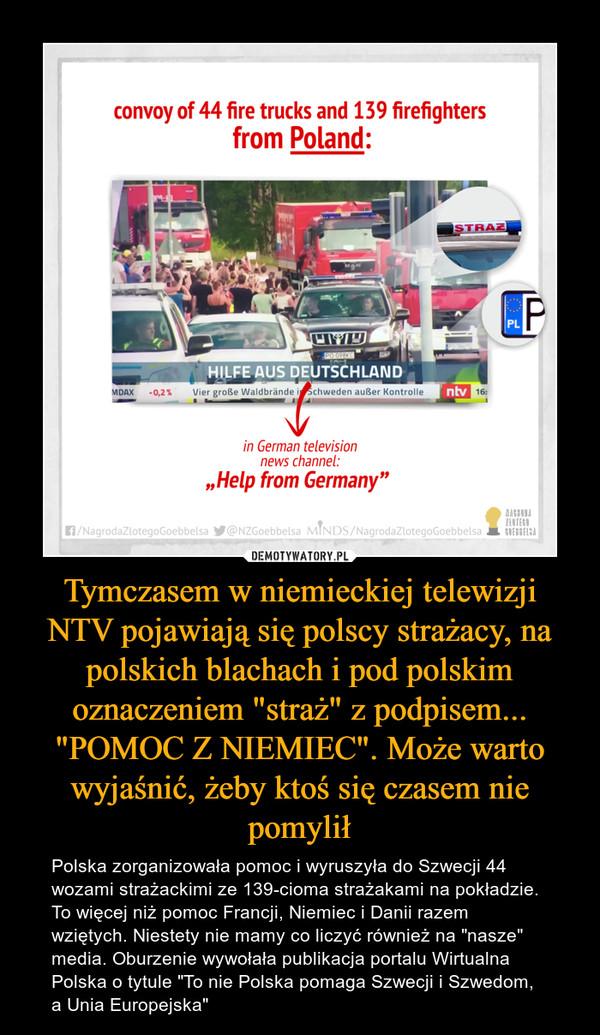 """Tymczasem w niemieckiej telewizji NTV pojawiają się polscy strażacy, na polskich blachach i pod polskim oznaczeniem """"straż"""" z podpisem... """"POMOC Z NIEMIEC"""". Może warto wyjaśnić, żeby ktoś się czasem nie pomylił – Polska zorganizowała pomoc i wyruszyła do Szwecji 44 wozami strażackimi ze 139-cioma strażakami na pokładzie. To więcej niż pomoc Francji, Niemiec i Danii razem wziętych. Niestety nie mamy co liczyć również na """"nasze"""" media. Oburzenie wywołała publikacja portalu Wirtualna Polska o tytule """"To nie Polska pomaga Szwecji i Szwedom, a Unia Europejska"""" convoy of 44 fire trucks and 139 firefighters from Poland: HILFE AUS DEUTSCHLAND in German television news channel: """"Help from Germany"""""""