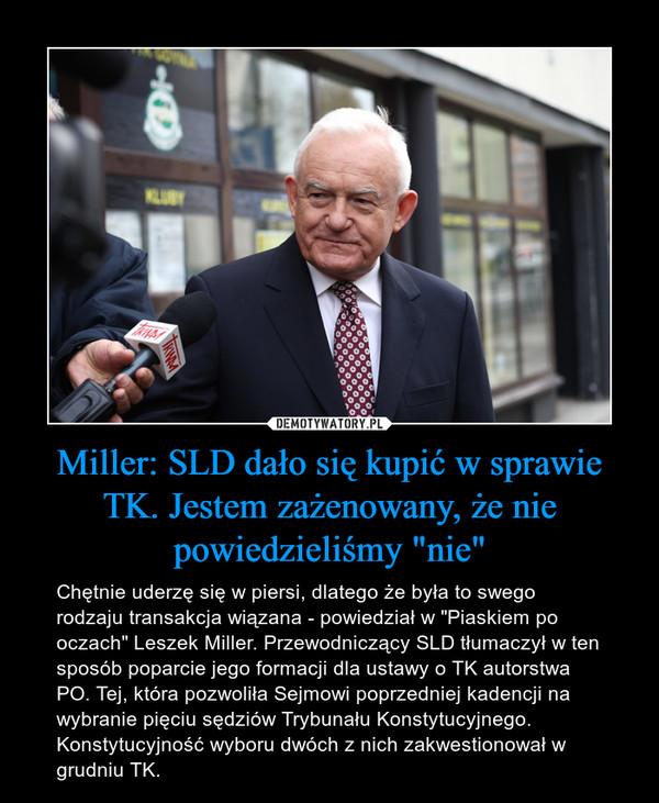 """Miller: SLD dało się kupić w sprawie TK. Jestem zażenowany, że nie powiedzieliśmy """"nie"""" – Chętnie uderzę się w piersi, dlatego że była to swego rodzaju transakcja wiązana - powiedział w """"Piaskiem po oczach"""" Leszek Miller. Przewodniczący SLD tłumaczył w ten sposób poparcie jego formacji dla ustawy o TK autorstwa PO. Tej, która pozwoliła Sejmowi poprzedniej kadencji na wybranie pięciu sędziów Trybunału Konstytucyjnego. Konstytucyjność wyboru dwóch z nich zakwestionował w grudniu TK."""