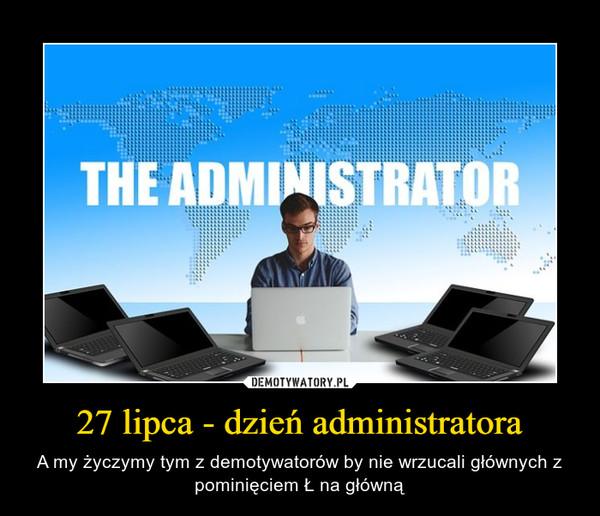 27 lipca - dzień administratora – A my życzymy tym z demotywatorów by nie wrzucali głównych z pominięciem Ł na główną