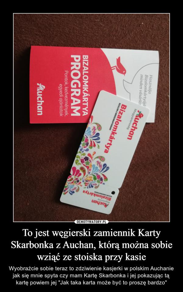 """To jest węgierski zamiennik Karty Skarbonka z Auchan, którą można sobie wziąć ze stoiska przy kasie – Wyobraźcie sobie teraz to zdziwienie kasjerki w polskim Auchanie jak się mnie spyta czy mam Kartę Skarbonka i jej pokazując tą kartę powiem jej """"Jak taka karta może być to proszę bardzo"""""""