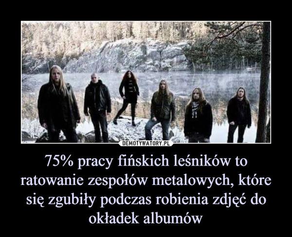 75% pracy fińskich leśników to ratowanie zespołów metalowych, które się zgubiły podczas robienia zdjęć do okładek albumów –