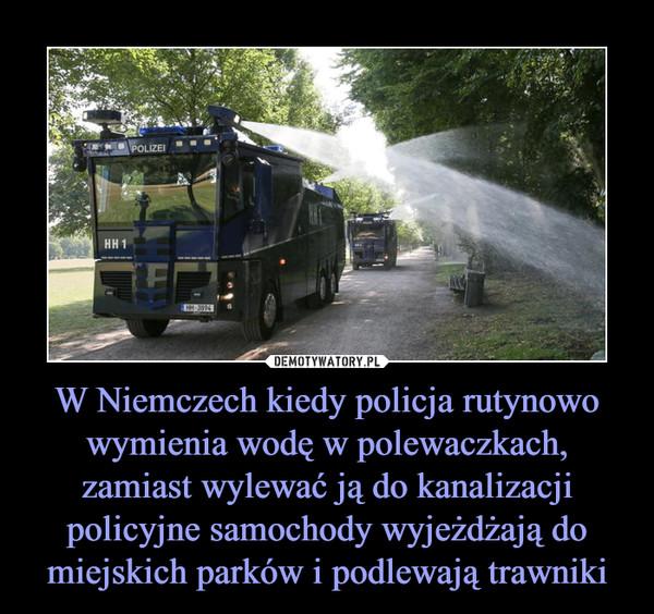 W Niemczech kiedy policja rutynowo wymienia wodę w polewaczkach, zamiast wylewać ją do kanalizacji policyjne samochody wyjeżdżają do miejskich parków i podlewają trawniki –