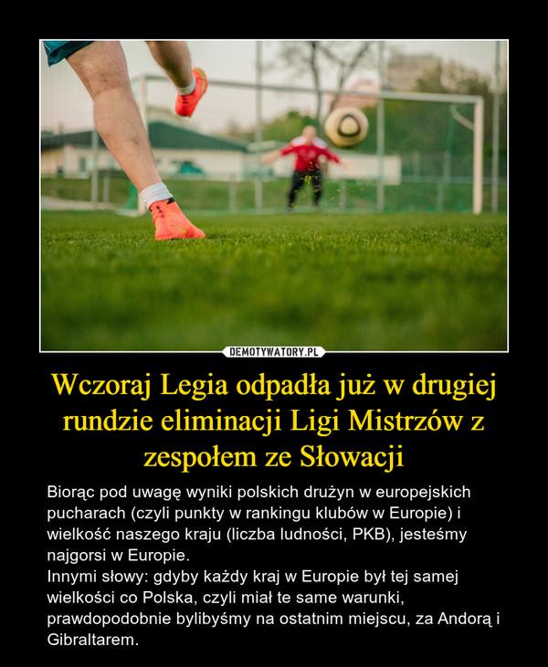 Wczoraj Legia odpadła już w drugiej rundzie eliminacji Ligi Mistrzów z zespołem ze Słowacji – Biorąc pod uwagę wyniki polskich drużyn w europejskich pucharach (czyli punkty w rankingu klubów w Europie) i wielkość naszego kraju (liczba ludności, PKB), jesteśmy najgorsi w Europie. Innymi słowy: gdyby każdy kraj w Europie był tej samej wielkości co Polska, czyli miał te same warunki, prawdopodobnie bylibyśmy na ostatnim miejscu, za Andorą i Gibraltarem.