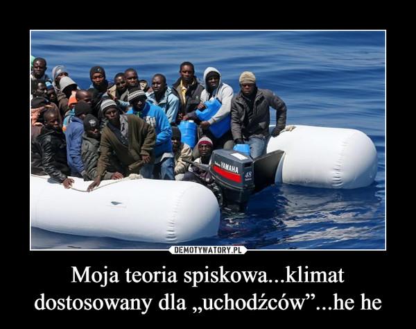 """Moja teoria spiskowa...klimat dostosowany dla """"uchodźców""""...he he –"""