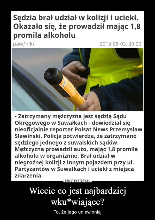 Wiecie co jest najbardziej wku*wiające? – To, że jego uniewinnią polsatnews.pl KrajSędzia brał udział w kolizji i uciekł.Okazało się, że prowadził mając 1,8promila alkoholupaw/hlk/2018-08-03, 20:00Zatrzymany mężczyzna jest sędzią SąduOkręgowego w Suwałkach dowiedział sięnieoficjalnie reporter Polsat News PrzemysławSławiński. Policja potwierdza, że zatrzymanosędziego jednego z suwalskich sądówMężczyzna prowadził auto, mając 1,8 promilaalkoholu w organizmie. Brał udział wniegroźnej kolizji z innym pojazdem przy ul.Partyzantów w Suwałkach i uciekł z miejscazdarzeniaPolsat News, zdj. ilustracyjneDEMOTYWATORY.PLWiecie co jest najbardziejwku*wiające??To, że jego uniewinnią