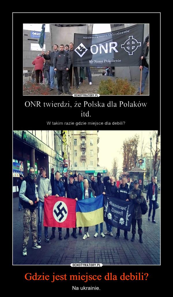 Gdzie jest miejsce dla debili? – Na ukrainie.