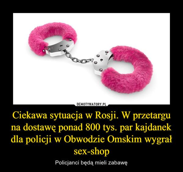 Ciekawa sytuacja w Rosji. W przetargu na dostawę ponad 800 tys. par kajdanek dla policji w Obwodzie Omskim wygrał sex-shop – Policjanci będą mieli zabawę