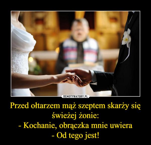 Przed ołtarzem mąż szeptem skarży się świeżej żonie:- Kochanie, obrączka mnie uwiera- Od tego jest! –
