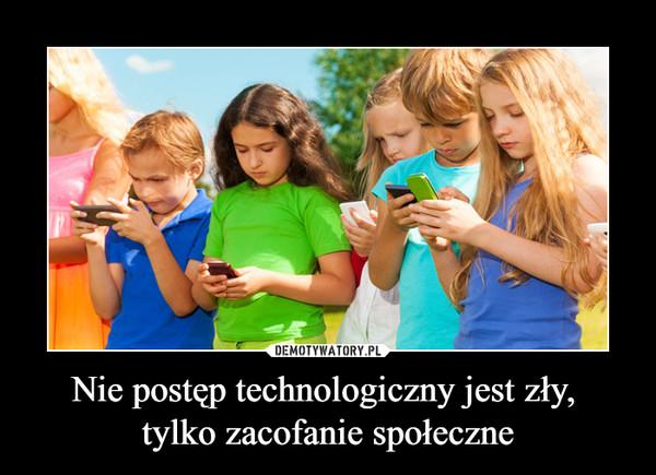Nie postęp technologiczny jest zły, tylko zacofanie społeczne –