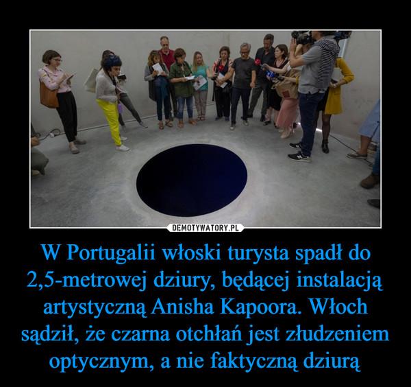 W Portugalii włoski turysta spadł do 2,5-metrowej dziury, będącej instalacją artystyczną Anisha Kapoora. Włoch sądził, że czarna otchłań jest złudzeniem optycznym, a nie faktyczną dziurą –