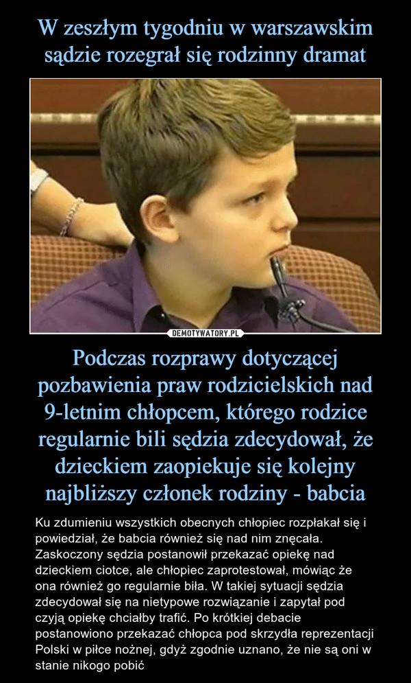 Podczas rozprawy dotyczącej pozbawienia praw rodzicielskich nad 9-letnim chłopcem, którego rodzice regularnie bili sędzia zdecydował, że dzieckiem zaopiekuje się kolejny najbliższy członek rodziny - babcia – Ku zdumieniu wszystkich obecnych chłopiec rozpłakał się i powiedział, że babcia również się nad nim znęcała. Zaskoczony sędzia postanowił przekazać opiekę nad dzieckiem ciotce, ale chłopiec zaprotestował, mówiąc że ona również go regularnie biła. W takiej sytuacji sędzia zdecydował się na nietypowe rozwiązanie i zapytał pod czyją opiekę chciałby trafić. Po krótkiej debacie postanowiono przekazać chłopca pod skrzydła reprezentacji Polski w piłce nożnej, gdyż zgodnie uznano, że nie są oni w stanie nikogo pobić