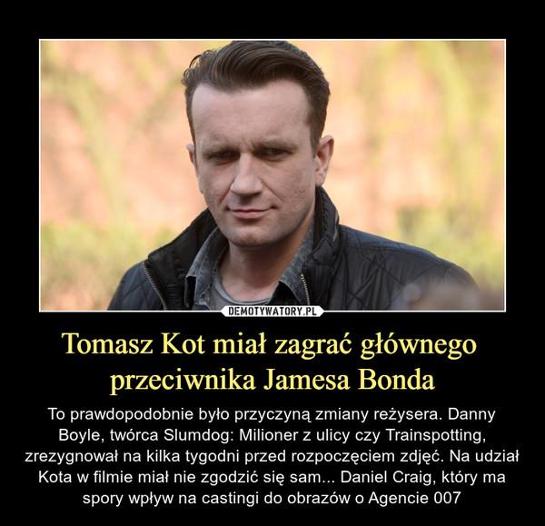 Tomasz Kot miał zagrać głównego przeciwnika Jamesa Bonda – To prawdopodobnie było przyczyną zmiany reżysera. Danny Boyle, twórca Slumdog: Milioner z ulicy czy Trainspotting, zrezygnował na kilka tygodni przed rozpoczęciem zdjęć. Na udział Kota w filmie miał nie zgodzić się sam... Daniel Craig, który ma spory wpływ na castingi do obrazów o Agencie 007