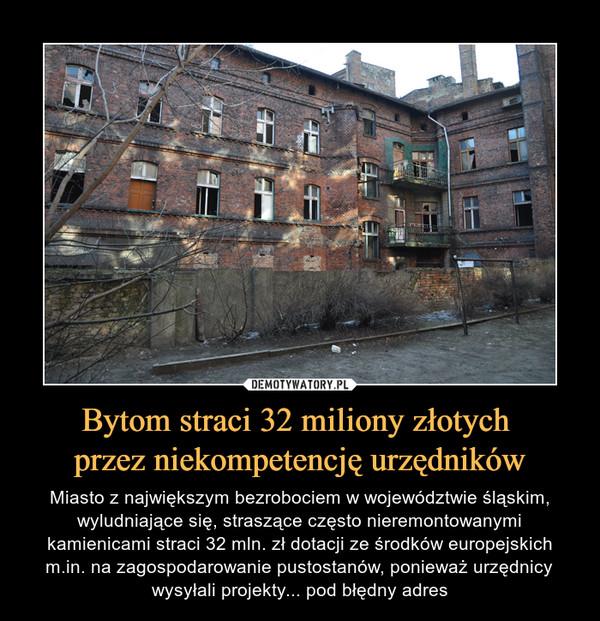 Bytom straci 32 miliony złotych przez niekompetencję urzędników – Miasto z największym bezrobociem w województwie śląskim, wyludniające się, straszące często nieremontowanymi kamienicami straci 32 mln. zł dotacji ze środków europejskich m.in. na zagospodarowanie pustostanów, ponieważ urzędnicy wysyłali projekty... pod błędny adres