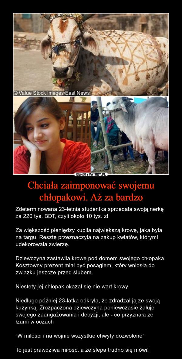 """Chciała zaimponować swojemu chłopakowi. Aż za bardzo – Zdeterminowana 23-letnia studentka sprzedała swoją nerkę za 220 tys. BDT, czyli około 10 tys. złZa większość pieniędzy kupiła największą krowę, jaka była na targu. Resztę przeznaczyła na zakup kwiatów, którymi udekorowała zwierzę.Dziewczyna zastawiła krowę pod domem swojego chłopaka. Kosztowny prezent miał być posagiem, który wniosła do związku jeszcze przed ślubem.Niestety jej chłopak okazał się nie wart krowyNiedługo później 23-latka odkryła, że zdradzał ją ze swoją kuzynką. Zrozpaczona dziewczyna poniewczasie żałuje swojego zaangażowania i decyzji, ale - co przyznała ze łzami w oczach""""W miłości i na wojnie wszystkie chwyty dozwolone""""To jest prawdziwa miłość, a że ślepa trudno się mówi!"""