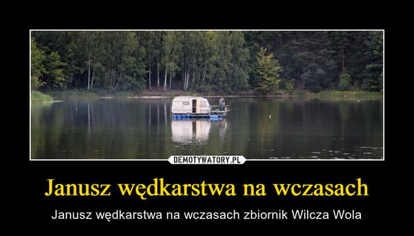 Janusz wędkarstwa na wczasach – Janusz wędkarstwa na wczasach zbiornik Wilcza Wola