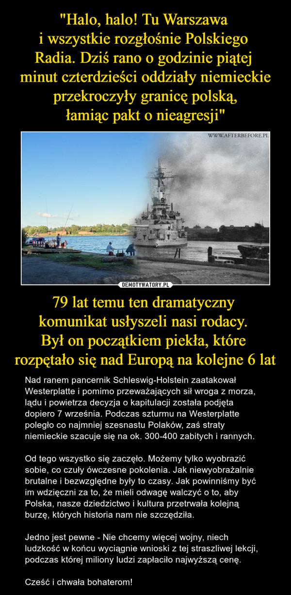 79 lat temu ten dramatyczny komunikat usłyszeli nasi rodacy. Był on początkiem piekła, które rozpętało się nad Europą na kolejne 6 lat – Nad ranem pancernik Schleswig-Holstein zaatakował Westerplatte i pomimo przeważających sił wroga z morza, lądu i powietrza decyzja o kapitulacji została podjęta dopiero 7 września. Podczas szturmu na Westerplatte poległo co najmniej szesnastu Polaków, zaś straty niemieckie szacuje się na ok. 300-400 zabitych i rannych.Od tego wszystko się zaczęło. Możemy tylko wyobrazić sobie, co czuły ówczesne pokolenia. Jak niewyobrażalnie brutalne i bezwzględne były to czasy. Jak powinniśmy być im wdzięczni za to, że mieli odwagę walczyć o to, aby Polska, nasze dziedzictwo i kultura przetrwała kolejną burzę, których historia nam nie szczędziła.Jedno jest pewne - Nie chcemy więcej wojny, niech ludzkość w końcu wyciągnie wnioski z tej straszliwej lekcji, podczas której miliony ludzi zapłaciło najwyższą cenę.Cześć i chwała bohaterom!