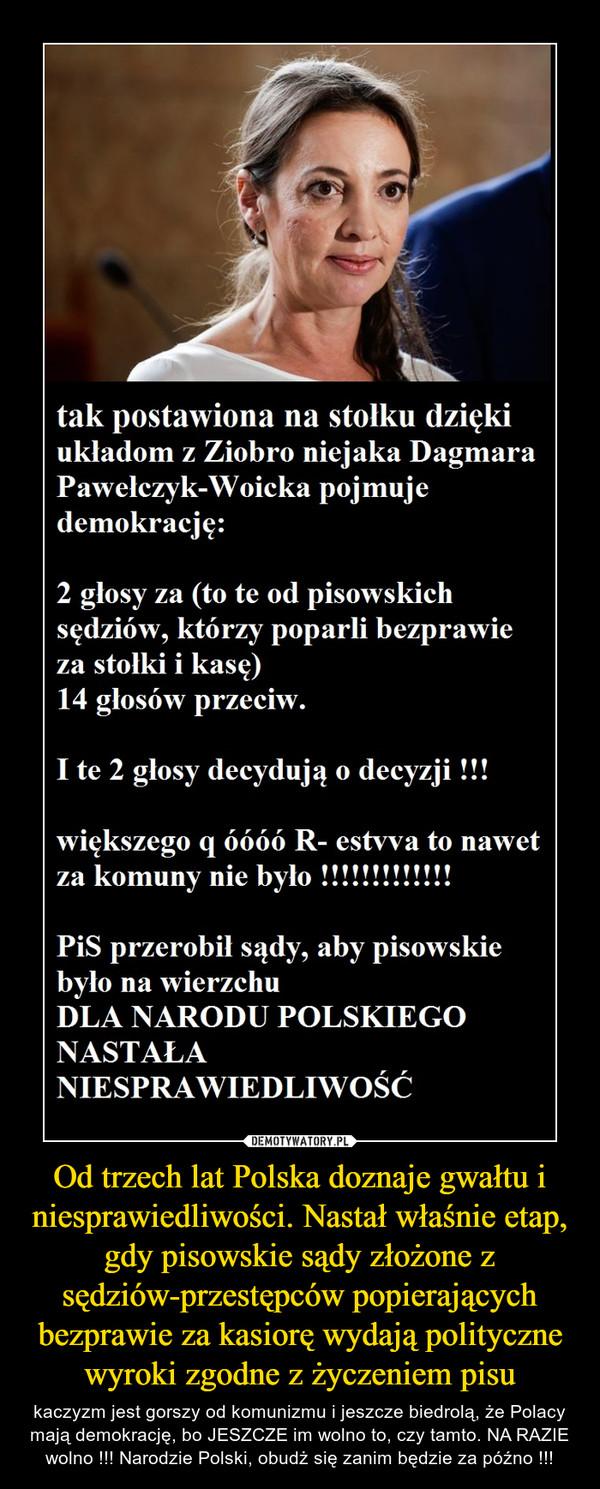 Od trzech lat Polska doznaje gwałtu i niesprawiedliwości. Nastał właśnie etap, gdy pisowskie sądy złożone z sędziów-przestępców popierających bezprawie za kasiorę wydają polityczne wyroki zgodne z życzeniem pisu – kaczyzm jest gorszy od komunizmu i jeszcze biedrolą, że Polacy mają demokrację, bo JESZCZE im wolno to, czy tamto. NA RAZIE wolno !!! Narodzie Polski, obudż się zanim będzie za późno !!!
