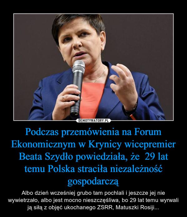 Podczas przemówienia na Forum Ekonomicznym w Krynicy wicepremier Beata Szydło powiedziała, że  29 lat temu Polska straciła niezależność gospodarczą – Albo dzień wcześniej grubo tam pochlali i jeszcze jej nie wywietrzało, albo jest mocno nieszczęśliwa, bo 29 lat temu wyrwali ją siłą z objęć ukochanego ZSRR, Matuszki Rosiji...