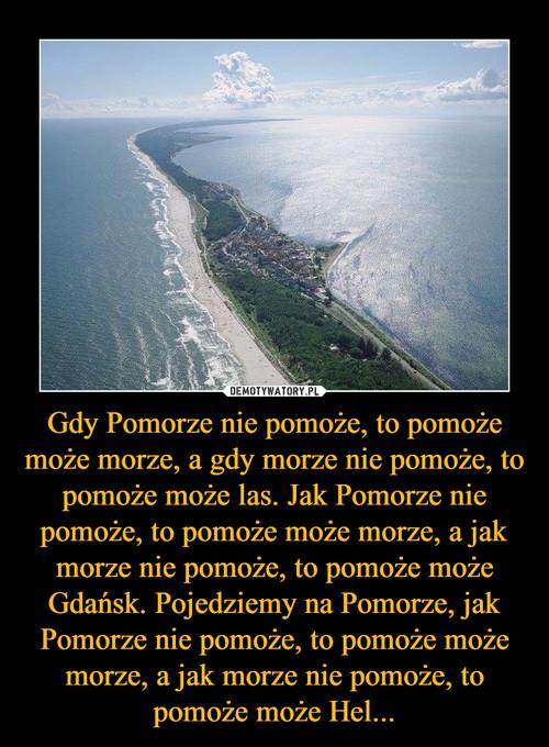Gdy Pomorze nie pomoże, to pomoże może morze, a gdy morze nie pomoże, to pomoże może las. Jak Pomorze nie pomoże, to pomoże może morze, a jak morze nie pomoże, to pomoże może Gdańsk. Pojedziemy na Pomorze, jak Pomorze nie pomoże, to pomoże może morze, a jak morze nie pomoże, to pomoże może Hel...