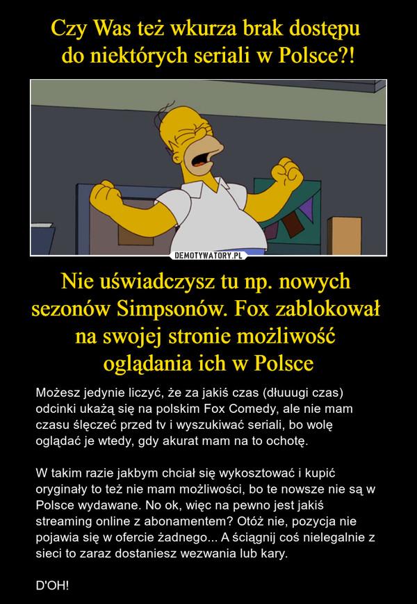 Nie uświadczysz tu np. nowych sezonów Simpsonów. Fox zablokował na swojej stronie możliwość oglądania ich w Polsce – Możesz jedynie liczyć, że za jakiś czas (dłuuugi czas) odcinki ukażą się na polskim Fox Comedy, ale nie mam czasu ślęczeć przed tv i wyszukiwać seriali, bo wolę oglądać je wtedy, gdy akurat mam na to ochotę. W takim razie jakbym chciał się wykosztować i kupić oryginały to też nie mam możliwości, bo te nowsze nie są w Polsce wydawane. No ok, więc na pewno jest jakiś streaming online z abonamentem? Otóż nie, pozycja nie pojawia się w ofercie żadnego... A ściągnij coś nielegalnie z sieci to zaraz dostaniesz wezwania lub kary.D'OH!