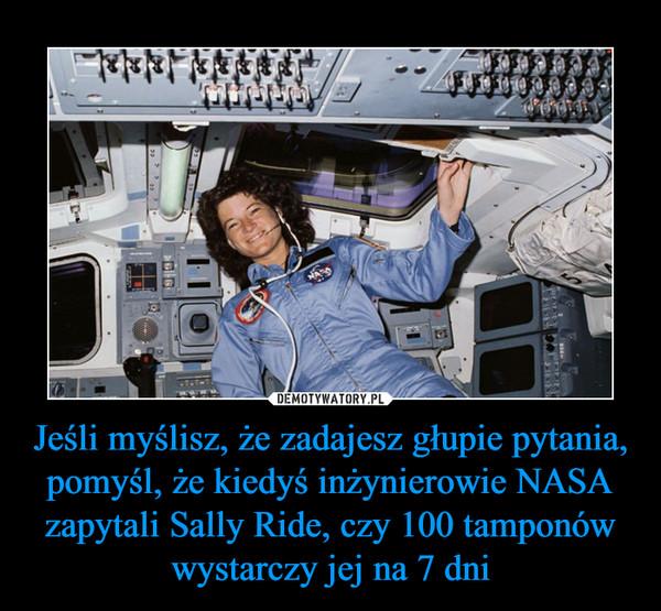 Jeśli myślisz, że zadajesz głupie pytania, pomyśl, że kiedyś inżynierowie NASA zapytali Sally Ride, czy 100 tamponów wystarczy jej na 7 dni –