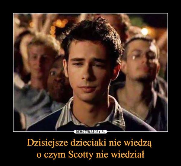 Dzisiejsze dzieciaki nie wiedzą o czym Scotty nie wiedział –