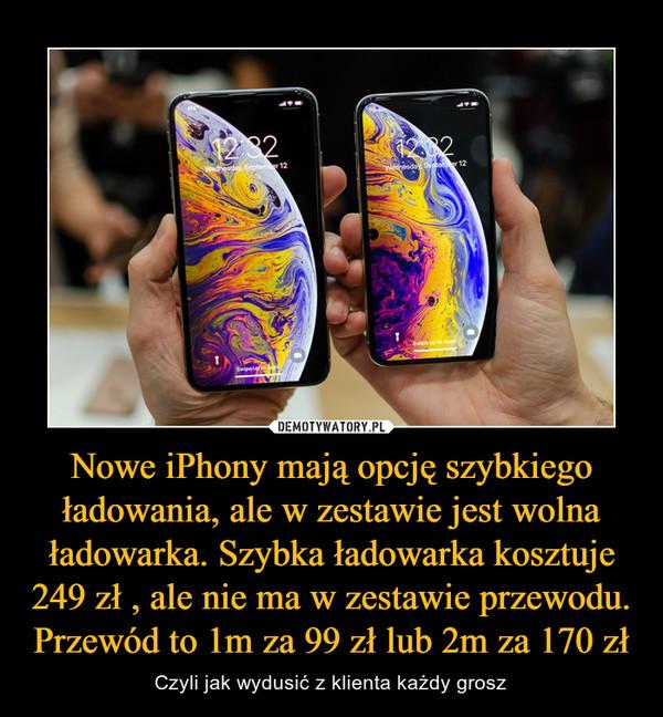 Nowe iPhony mają opcję szybkiego ładowania, ale w zestawie jest wolna ładowarka. Szybka ładowarka kosztuje 249 zł , ale nie ma w zestawie przewodu. Przewód to 1m za 99 zł lub 2m za 170 zł – Czyli jak wydusić z klienta każdy grosz
