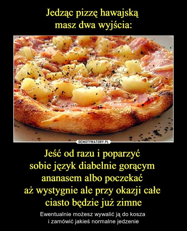 Jeść od razu i poparzyć sobie język diabelnie gorącym ananasem albo poczekać aż wystygnie ale przy okazji całe ciasto będzie już zimne – Ewentualnie możesz wywalić ją do kosza i zamówić jakieś normalne jedzenie