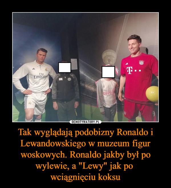 """Tak wyglądają podobizny Ronaldo i Lewandowskiego w muzeum figur woskowych. Ronaldo jakby był po wylewie, a """"Lewy"""" jak po wciągnięciu koksu –"""
