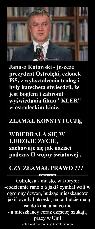 Ostrołęka - miasto, w którym:-codziennie rano o 6 jakiś cymbał wali w ogromny dzwon, budząc mieszkańców- jakiś cymbał określa, na co ludzie mają iść do kina, a na co nie- a mieszkańcy coraz częściej szukają pracy w Unii – cała Polska współczuje Ostrołęczanom