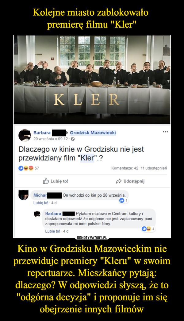 """Kino w Grodzisku Mazowieckim nie przewiduje premiery """"Kleru"""" w swoim repertuarze. Mieszkańcy pytają: dlaczego? W odpowiedzi słyszą, że to """"odgórna decyzja"""" i proponuje im się obejrzenie innych filmów –  BarbaraGrodzisk Mazowiecki Dlaczego w kinie w Grodzisku nie jest przewidziany film """" O < •••• Kler • • • Komentarze. 42 11 udostępnień 05 Lubię to! 4 Udostępnij gej Michał Lubię to! - 4 d On wchodzi do kin po 28 września. mi Barbara Pytałam mailowo Centrum kultury i dostałam odpowiedź że odgórnie nie jest zaplanowany pani zaproponowala mi inne polskie filmy"""