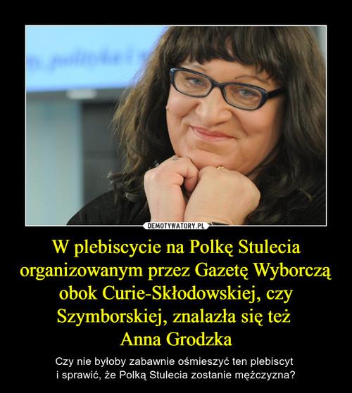 W plebiscycie na Polkę Stulecia organizowanym przez Gazetę Wyborczą obok Curie-Skłodowskiej, czy Szymborskiej, znalazła się też  Anna Grodzka
