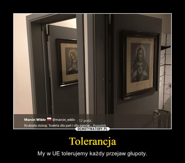 Tolerancja – My w UE tolerujemy każdy przejaw głupoty.