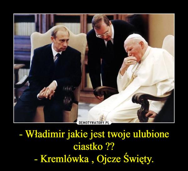 - Władimir jakie jest twoje ulubione ciastko ??- Kremlówka , Ojcze Święty. –