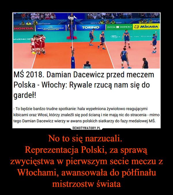 No to się narzucali. Reprezentacja Polski, za sprawą zwycięstwa w pierwszym secie meczu z Włochami, awansowała do półfinału mistrzostw świata –