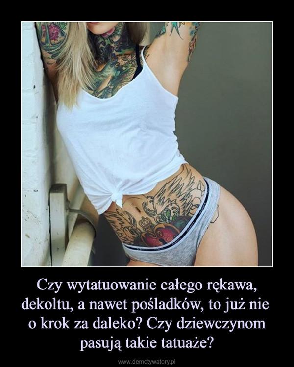 Czy wytatuowanie całego rękawa, dekoltu, a nawet pośladków, to już nie o krok za daleko? Czy dziewczynom pasują takie tatuaże? –