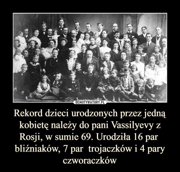 Rekord dzieci urodzonych przez jedną kobietę należy do pani Vassilyevy z Rosji, w sumie 69. Urodziła 16 par  bliźniaków, 7 par  trojaczków i 4 pary czworaczków –