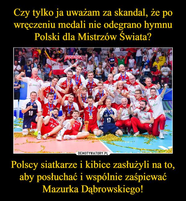 Polscy siatkarze i kibice zasłużyli na to, aby posłuchać i wspólnie zaśpiewać Mazurka Dąbrowskiego! –
