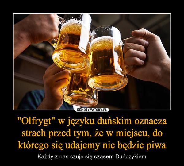 """""""Olfrygt"""" w języku duńskim oznacza strach przed tym, że w miejscu, do którego się udajemy nie będzie piwa – Każdy z nas czuje się czasem Duńczykiem"""