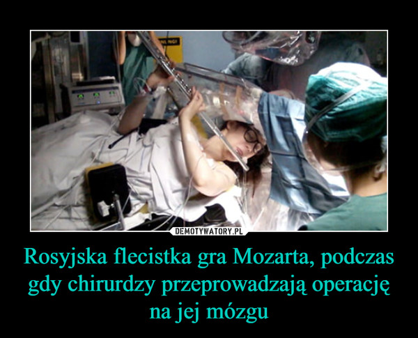 Rosyjska flecistka gra Mozarta, podczas gdy chirurdzy przeprowadzają operację na jej mózgu –