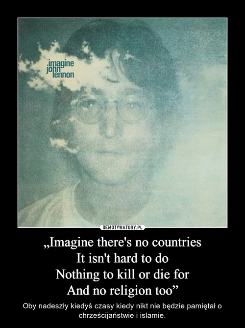 """""""Imagine there's no countries It isn't hard to do Nothing to kill or die for And no religion too"""""""