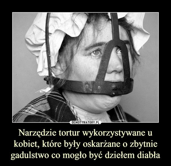 Narzędzie tortur wykorzystywane u kobiet, które były oskarżane o zbytnie gadulstwo co mogło być dziełem diabła –